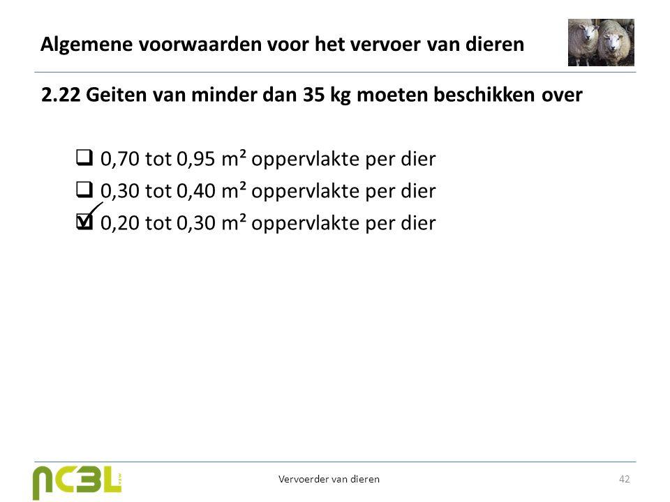 Algemene voorwaarden voor het vervoer van dieren 2.22 Geiten van minder dan 35 kg moeten beschikken over  0,70 tot 0,95 m² oppervlakte per dier  0,3