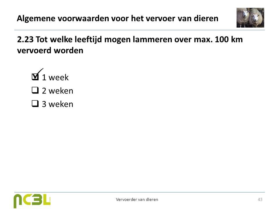 Algemene voorwaarden voor het vervoer van dieren 2.23 Tot welke leeftijd mogen lammeren over max. 100 km vervoerd worden  1 week  2 weken  3 weken