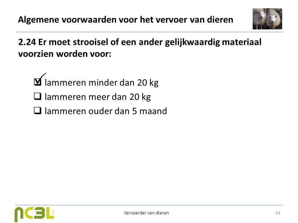 Algemene voorwaarden voor het vervoer van dieren 2.24 Er moet strooisel of een ander gelijkwaardig materiaal voorzien worden voor:  lammeren minder d
