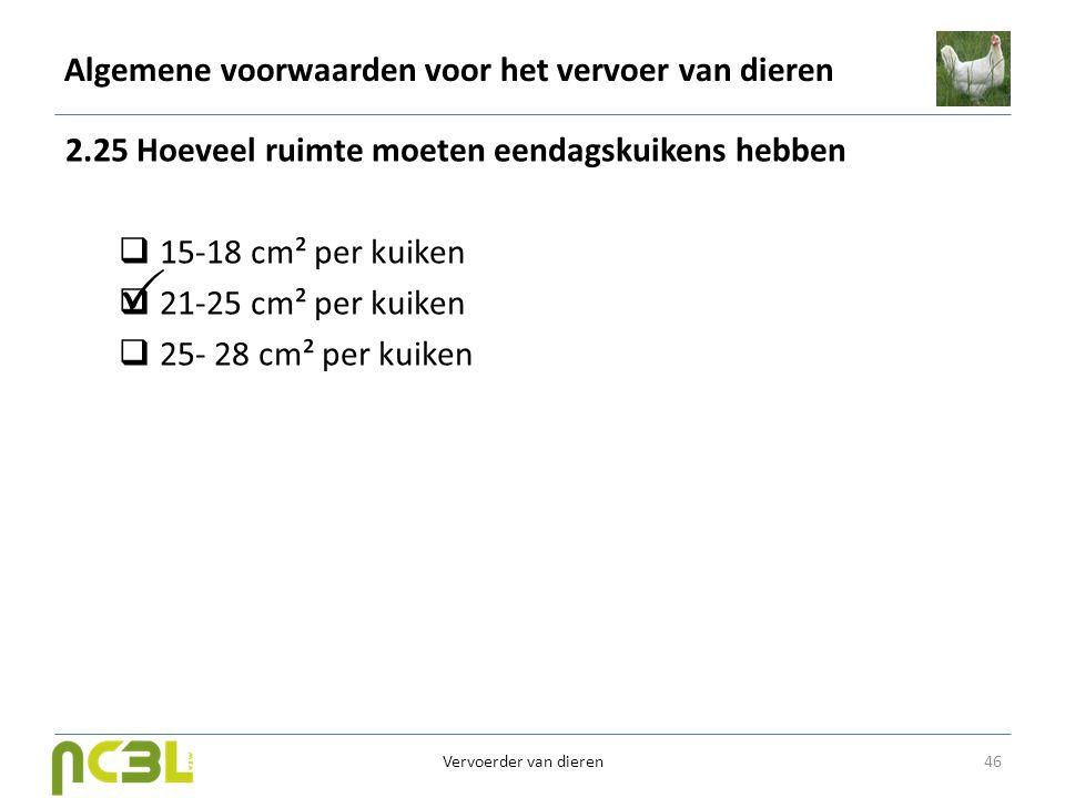 Algemene voorwaarden voor het vervoer van dieren 2.25 Hoeveel ruimte moeten eendagskuikens hebben  15-18 cm² per kuiken  21-25 cm² per kuiken  25-