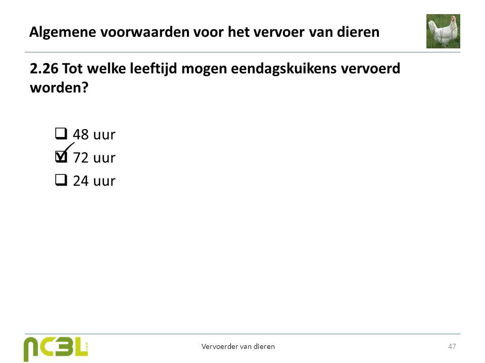 Algemene voorwaarden voor het vervoer van dieren 2.26 Tot welke leeftijd mogen eendagskuikens vervoerd worden?  48 uur  72 uur  24 uur 47 Vervoerde
