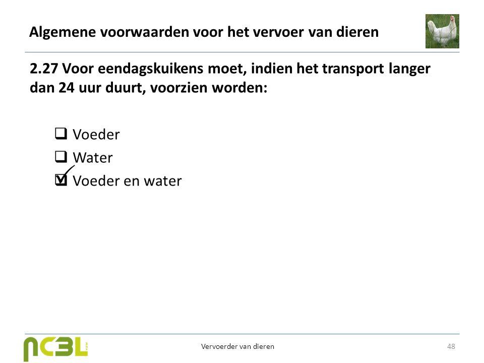 Algemene voorwaarden voor het vervoer van dieren 2.27 Voor eendagskuikens moet, indien het transport langer dan 24 uur duurt, voorzien worden:  Voede