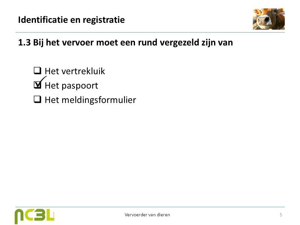 Identificatie en registratie 1.3 Bij het vervoer moet een rund vergezeld zijn van  Het vertrekluik  Het paspoort  Het meldingsformulier 5 Vervoerde