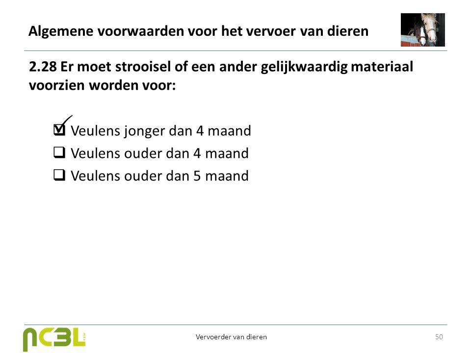 Algemene voorwaarden voor het vervoer van dieren 2.28 Er moet strooisel of een ander gelijkwaardig materiaal voorzien worden voor:  Veulens jonger da