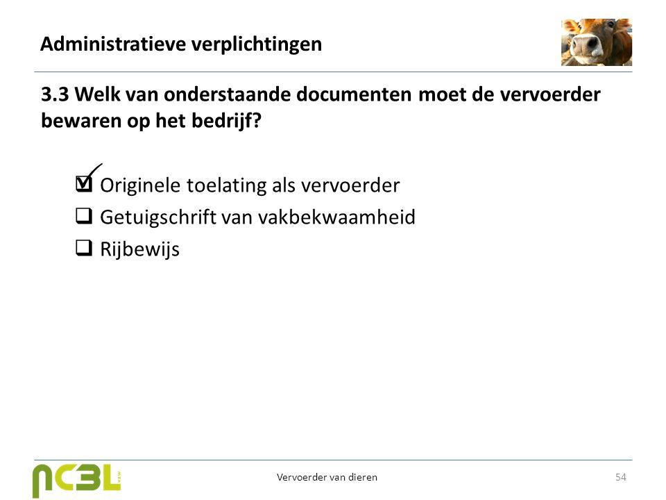 Administratieve verplichtingen 3.3 Welk van onderstaande documenten moet de vervoerder bewaren op het bedrijf?  Originele toelating als vervoerder 