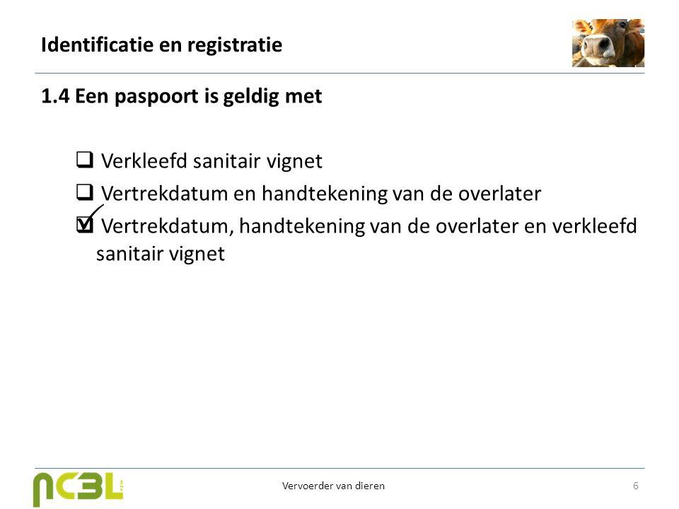 Identificatie en registratie 1.5 Bij afvoer van een rund naar het slachthuis is het sanitair vignet beperkt geldig, meer bepaald  5 dagen  7 dagen  14 dagen 7 Vervoerder van dieren 
