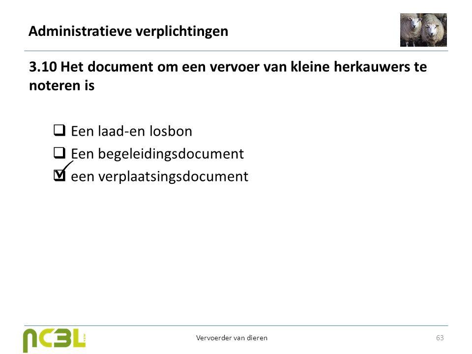 Administratieve verplichtingen 3.10 Het document om een vervoer van kleine herkauwers te noteren is  Een laad-en losbon  Een begeleidingsdocument 