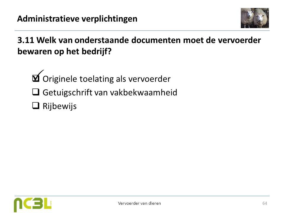 Administratieve verplichtingen 3.11 Welk van onderstaande documenten moet de vervoerder bewaren op het bedrijf?  Originele toelating als vervoerder 