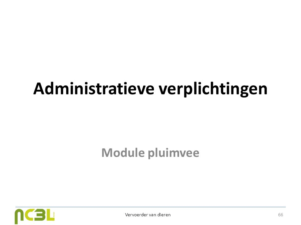 Administratieve verplichtingen Module pluimvee Vervoerder van dieren 66