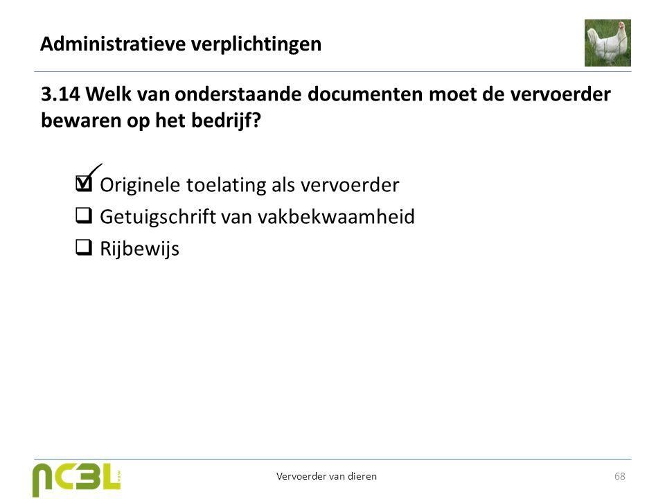 Administratieve verplichtingen 3.14 Welk van onderstaande documenten moet de vervoerder bewaren op het bedrijf?  Originele toelating als vervoerder 