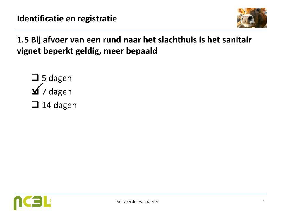 Identificatie en registratie 1.5 Bij afvoer van een rund naar het slachthuis is het sanitair vignet beperkt geldig, meer bepaald  5 dagen  7 dagen 
