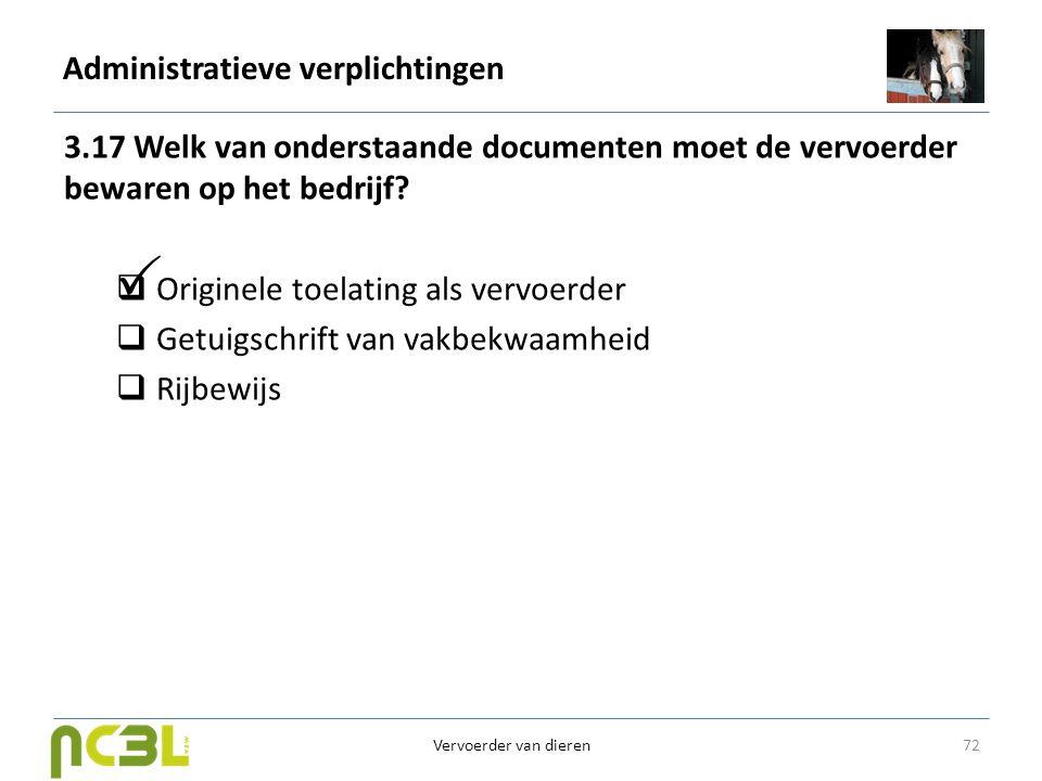 Administratieve verplichtingen 3.17 Welk van onderstaande documenten moet de vervoerder bewaren op het bedrijf?  Originele toelating als vervoerder 