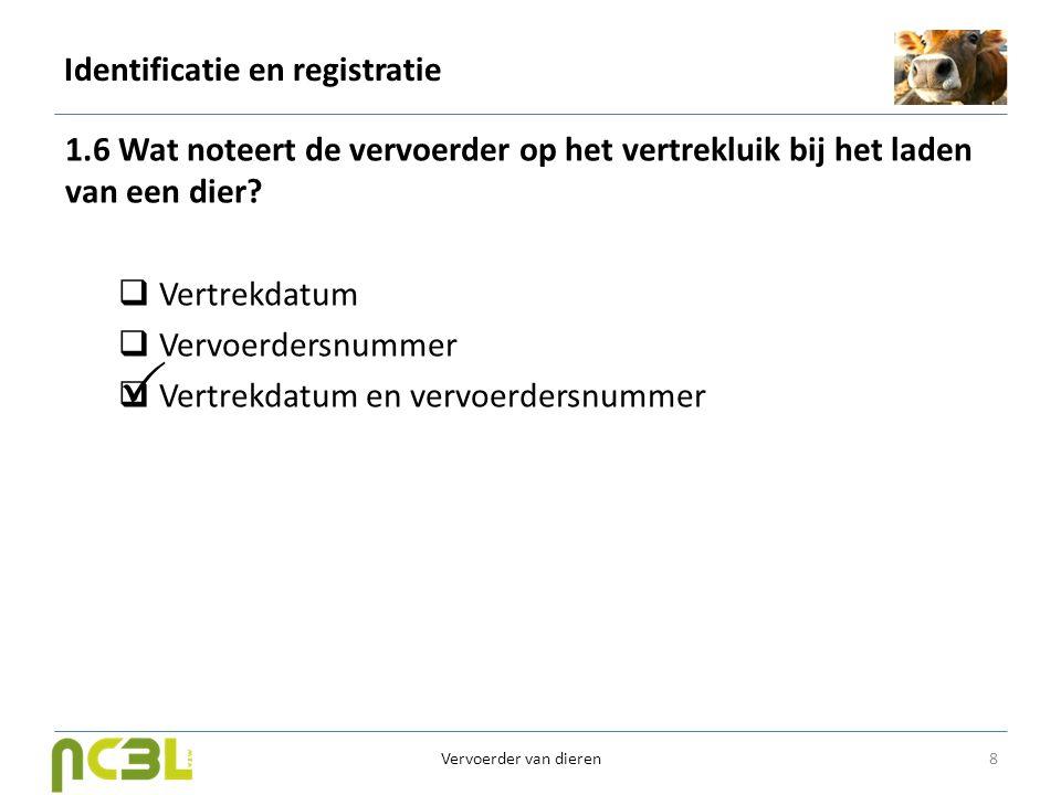 Identificatie en registratie 1.6 Wat noteert de vervoerder op het vertrekluik bij het laden van een dier?  Vertrekdatum  Vervoerdersnummer  Vertrek
