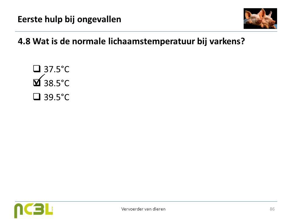 Eerste hulp bij ongevallen 4.8 Wat is de normale lichaamstemperatuur bij varkens?  37.5°C  38.5°C  39.5°C 86 Vervoerder van dieren 
