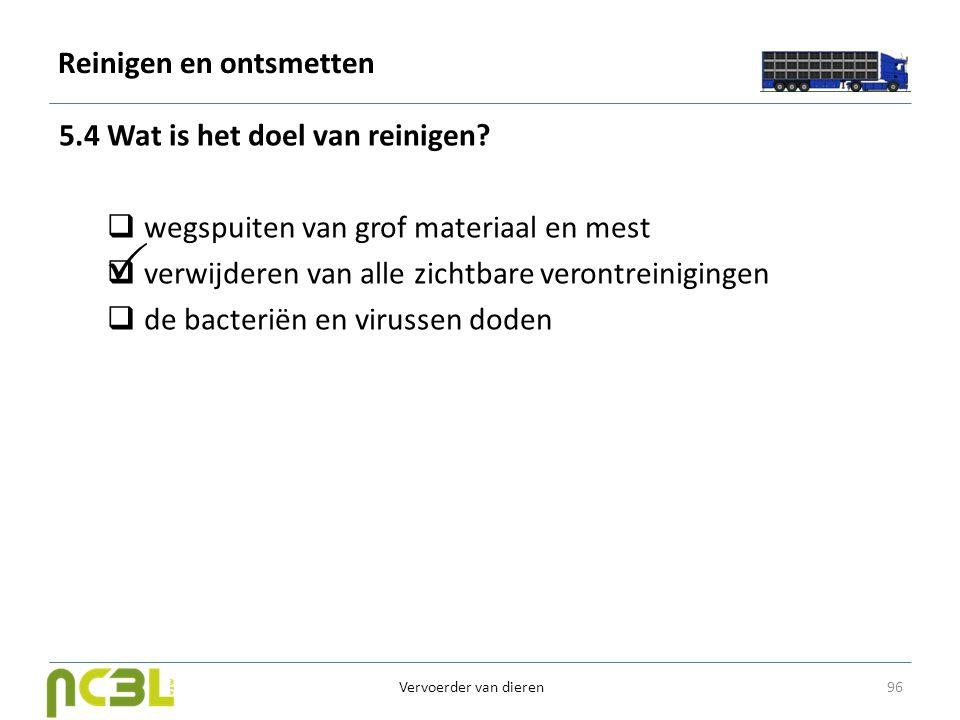 Reinigen en ontsmetten 5.4 Wat is het doel van reinigen?  wegspuiten van grof materiaal en mest  verwijderen van alle zichtbare verontreinigingen 