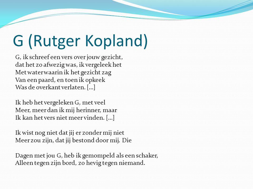 G (Rutger Kopland) G, ik schreef een vers over jouw gezicht, dat het zo afwezig was, ik vergeleek het Met water waarin ik het gezicht zag Van een paar
