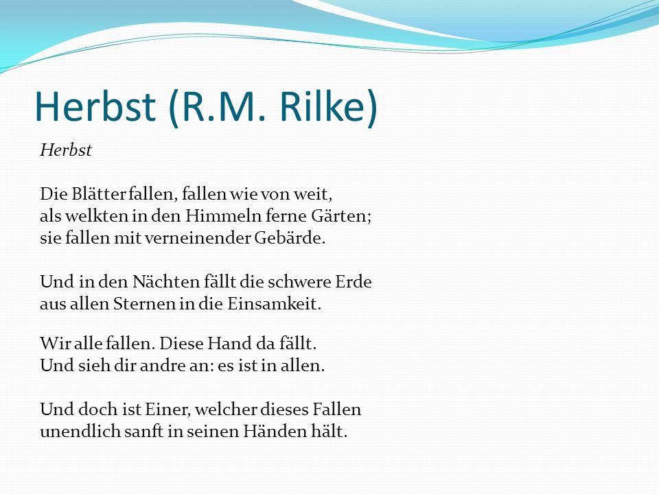 Herbst (R.M. Rilke) Herbst Die Blätter fallen, fallen wie von weit, als welkten in den Himmeln ferne Gärten; sie fallen mit verneinender Gebärde. Und