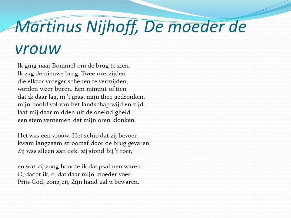 Martinus Nijhoff, De moeder de vrouw Ik ging naar Bommel om de brug te zien. Ik zag de nieuwe brug. Twee overzijden die elkaar vroeger schenen te verm