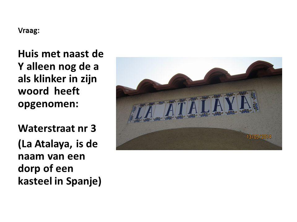 Vraag: Huis met naast de Y alleen nog de a als klinker in zijn woord heeft opgenomen: Waterstraat nr 3 (La Atalaya, is de naam van een dorp of een kasteel in Spanje)