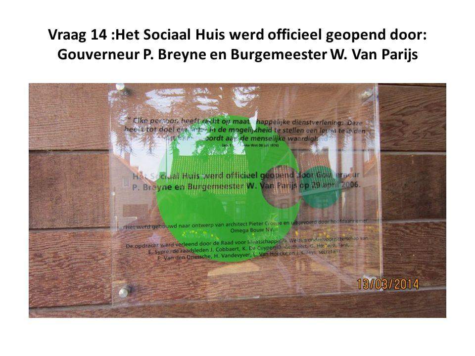 Vraag 14 :Het Sociaal Huis werd officieel geopend door: Gouverneur P.