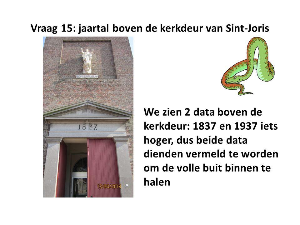 Vraag 15: jaartal boven de kerkdeur van Sint-Joris We zien 2 data boven de kerkdeur: 1837 en 1937 iets hoger, dus beide data dienden vermeld te worden om de volle buit binnen te halen