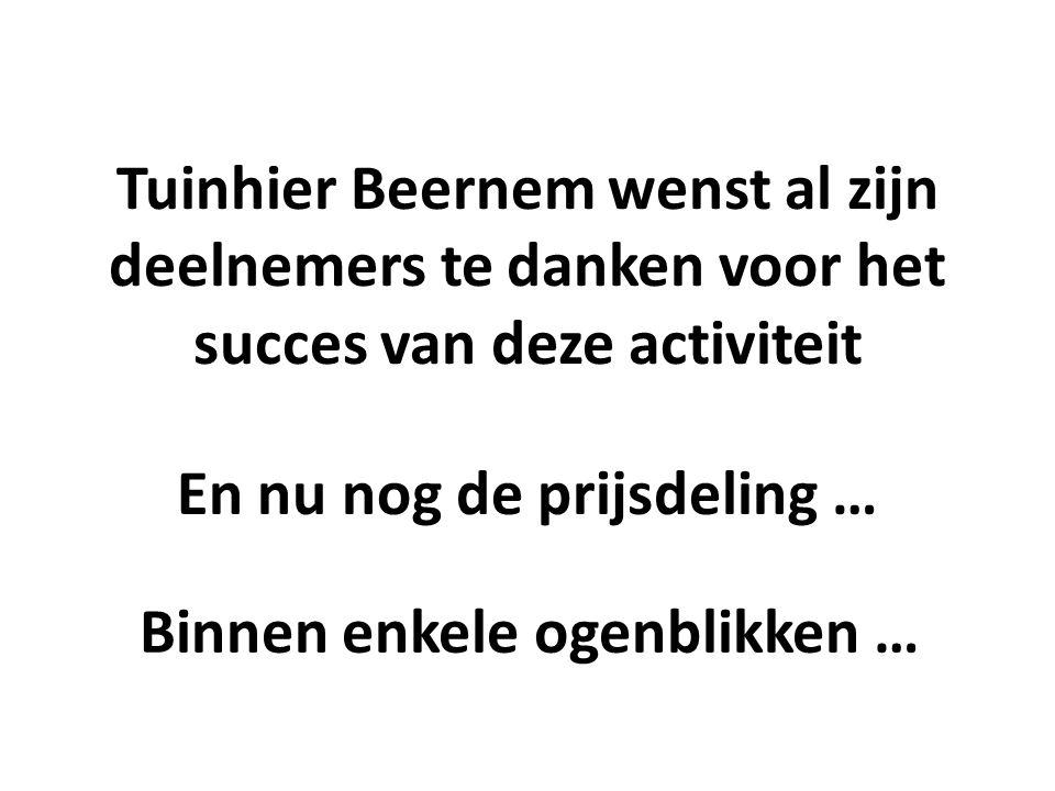 Tuinhier Beernem wenst al zijn deelnemers te danken voor het succes van deze activiteit En nu nog de prijsdeling … Binnen enkele ogenblikken …