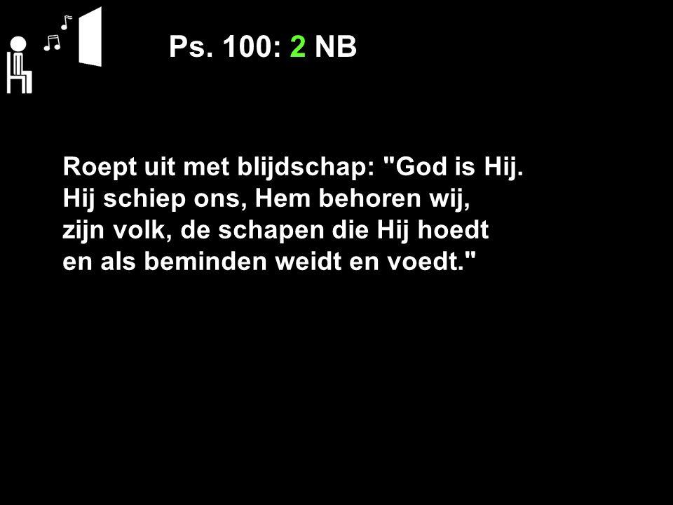 Ps. 100: 2 NB Roept uit met blijdschap: God is Hij.