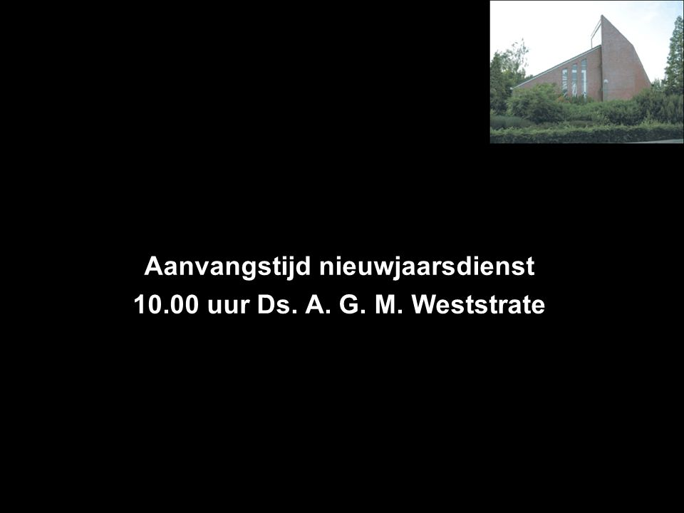 Aanvangstijd nieuwjaarsdienst 10.00 uur Ds. A. G. M. Weststrate
