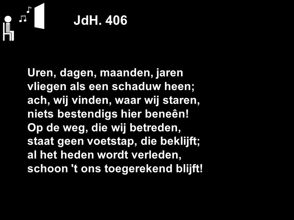 JdH. 406 Uren, dagen, maanden, jaren vliegen als een schaduw heen; ach, wij vinden, waar wij staren, niets bestendigs hier beneên! Op de weg, die wij