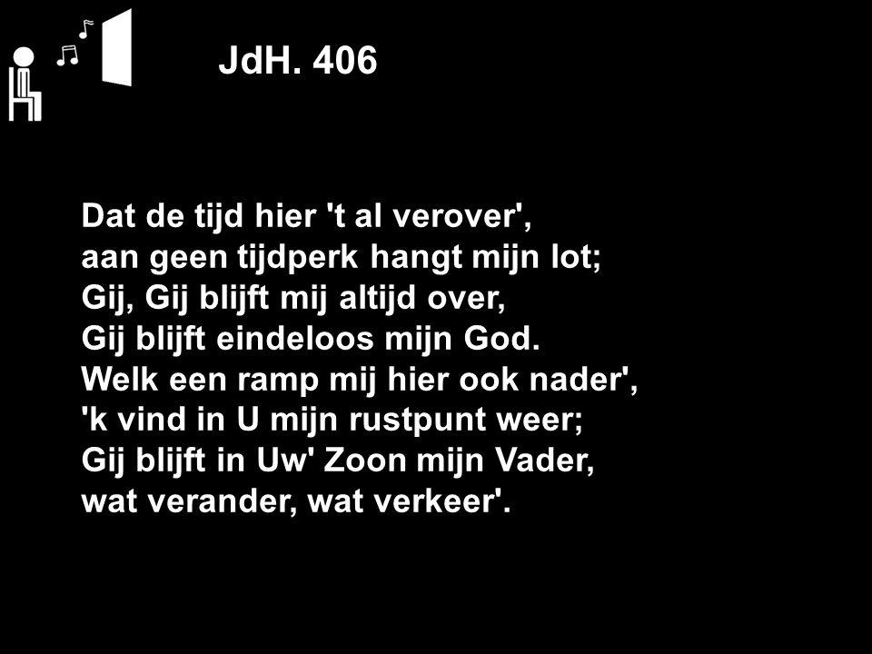 JdH. 406 Dat de tijd hier 't al verover', aan geen tijdperk hangt mijn lot; Gij, Gij blijft mij altijd over, Gij blijft eindeloos mijn God. Welk een r