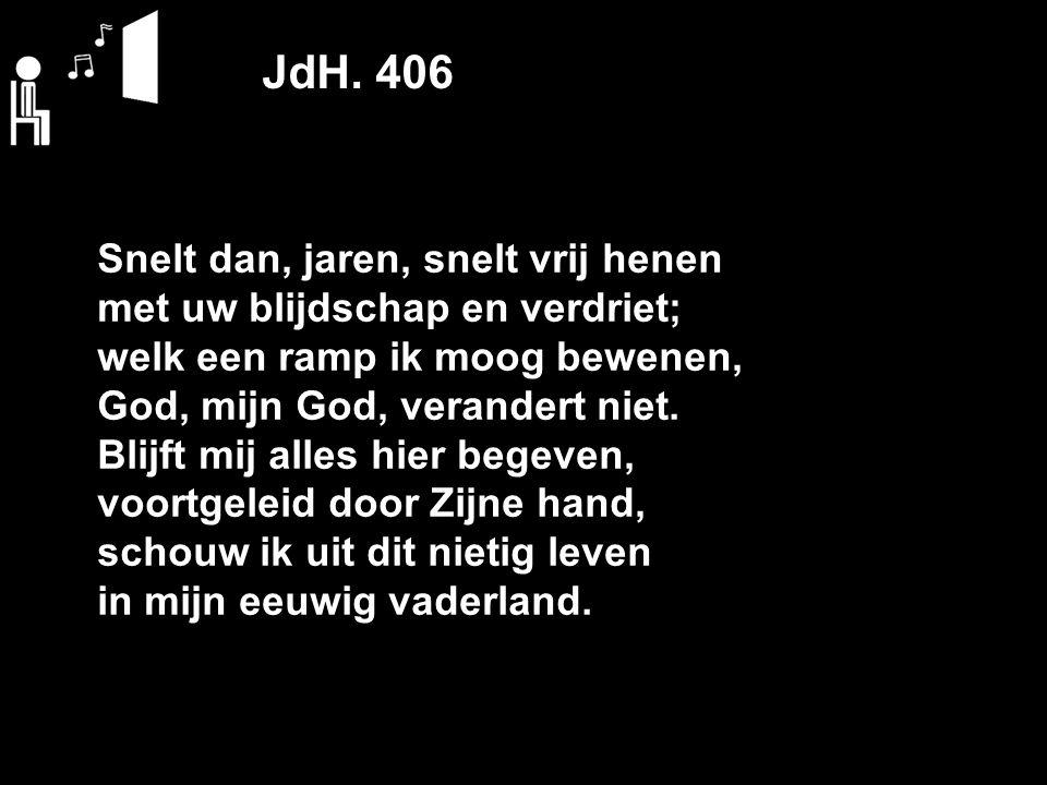 JdH. 406 Snelt dan, jaren, snelt vrij henen met uw blijdschap en verdriet; welk een ramp ik moog bewenen, God, mijn God, verandert niet. Blijft mij al