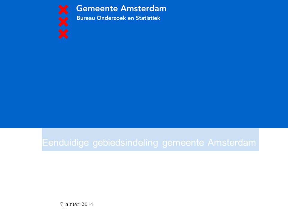 7 januari 2014 Eenduidige gebiedsindeling gemeente Amsterdam