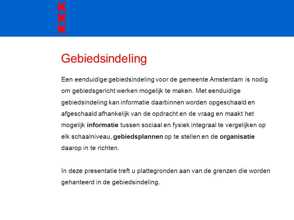 Gebiedsindeling Een eenduidige gebiedsindeling voor de gemeente Amsterdam is nodig om gebiedsgericht werken mogelijk te maken. Met eenduidige gebiedsi