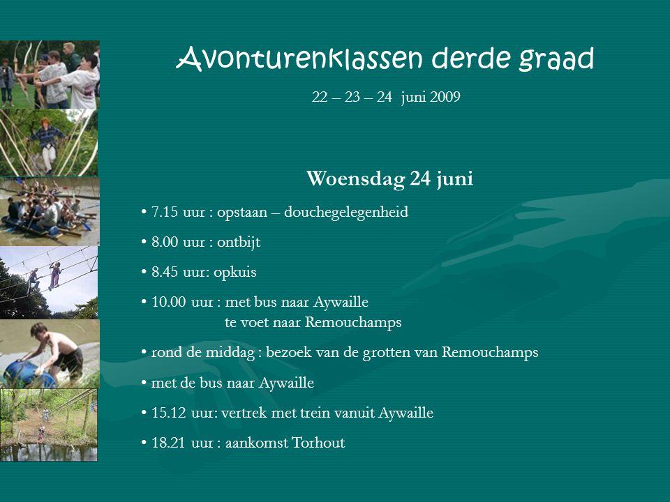 Woensdag 24 juni 7.15 uur : opstaan – douchegelegenheid 8.00 uur : ontbijt 8.45 uur: opkuis 10.00 uur : met bus naar Aywaille te voet naar Remouchamps rond de middag : bezoek van de grotten van Remouchamps met de bus naar Aywaille 15.12 uur: vertrek met trein vanuit Aywaille 18.21 uur : aankomst Torhout Avonturenklassen derde graad 22 – 23 – 24 juni 2009