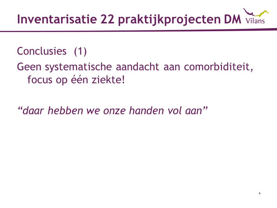 """4 Inventarisatie 22 praktijkprojecten DM Conclusies (1) Geen systematische aandacht aan comorbiditeit, focus op één ziekte! """"daar hebben we onze hande"""