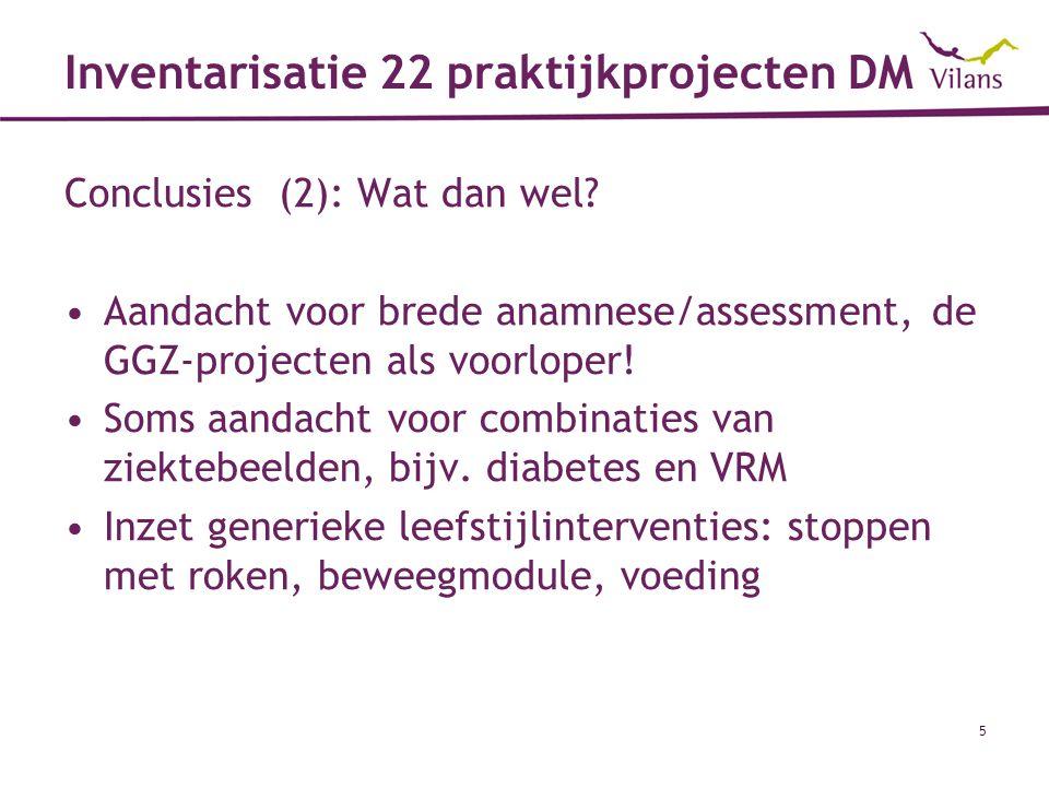 5 Inventarisatie 22 praktijkprojecten DM Conclusies (2): Wat dan wel? Aandacht voor brede anamnese/assessment, de GGZ-projecten als voorloper! Soms aa