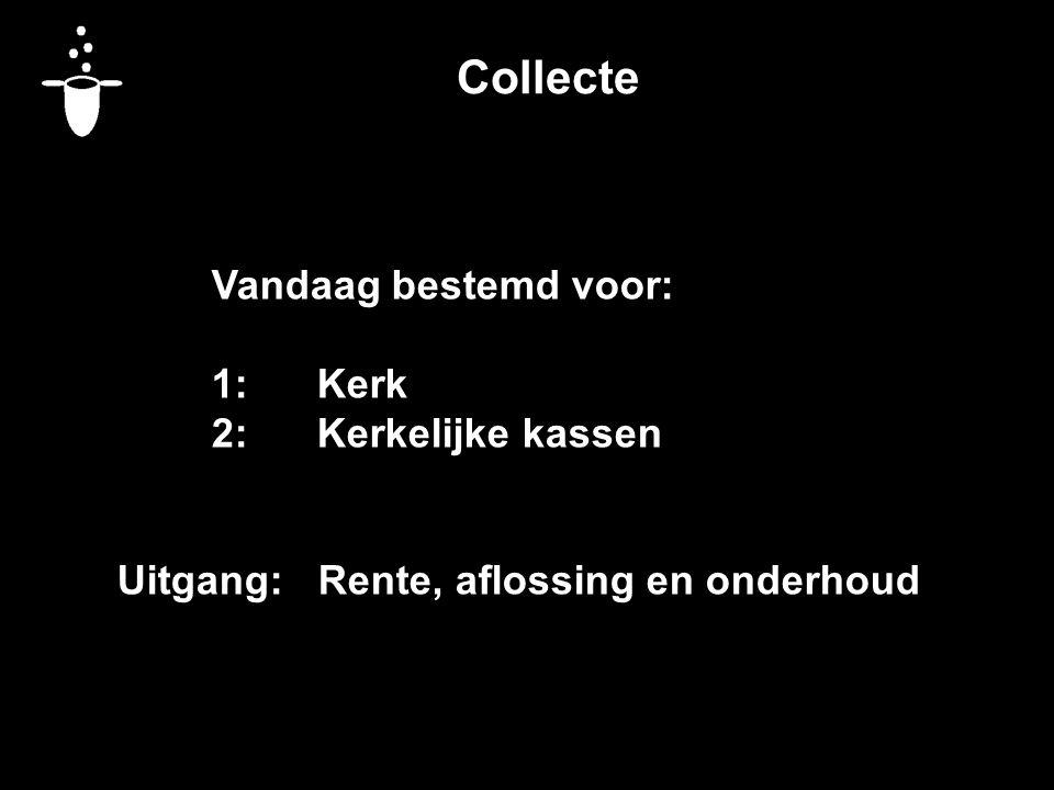 Collecte Vandaag bestemd voor: 1:Kerk 2:Kerkelijke kassen Uitgang: Rente, aflossing en onderhoud