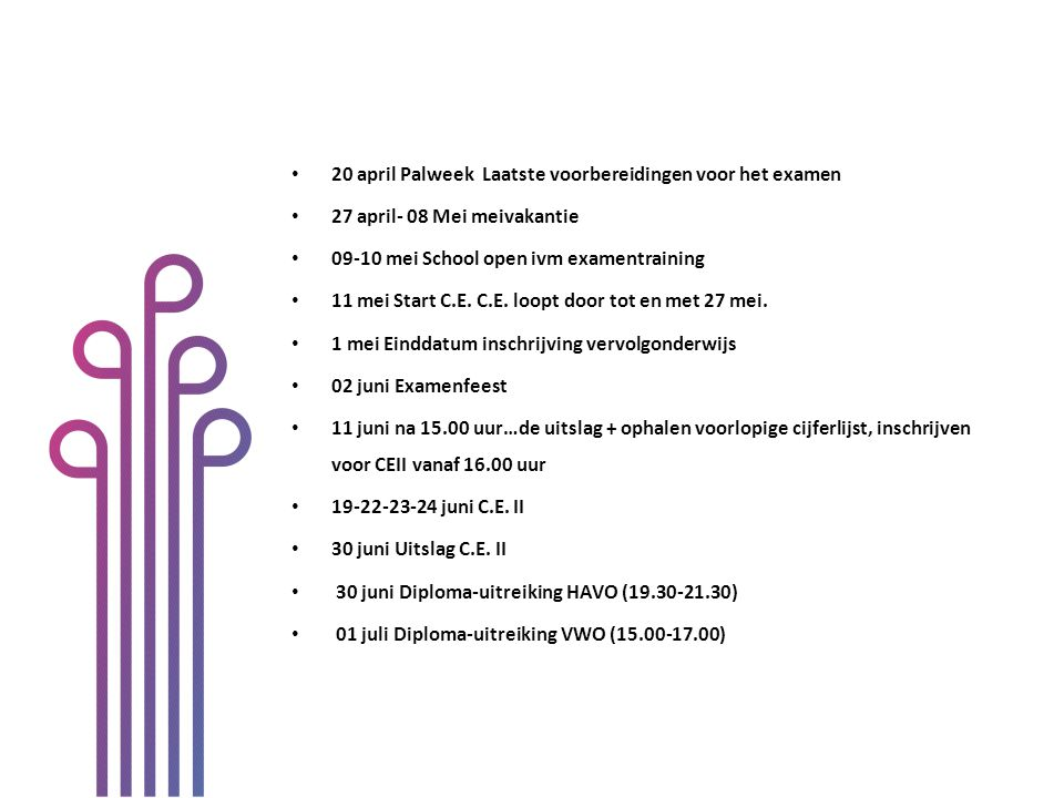 20 april Palweek Laatste voorbereidingen voor het examen 27 april- 08 Mei meivakantie 09-10 mei School open ivm examentraining 11 mei Start C.E. C.E.