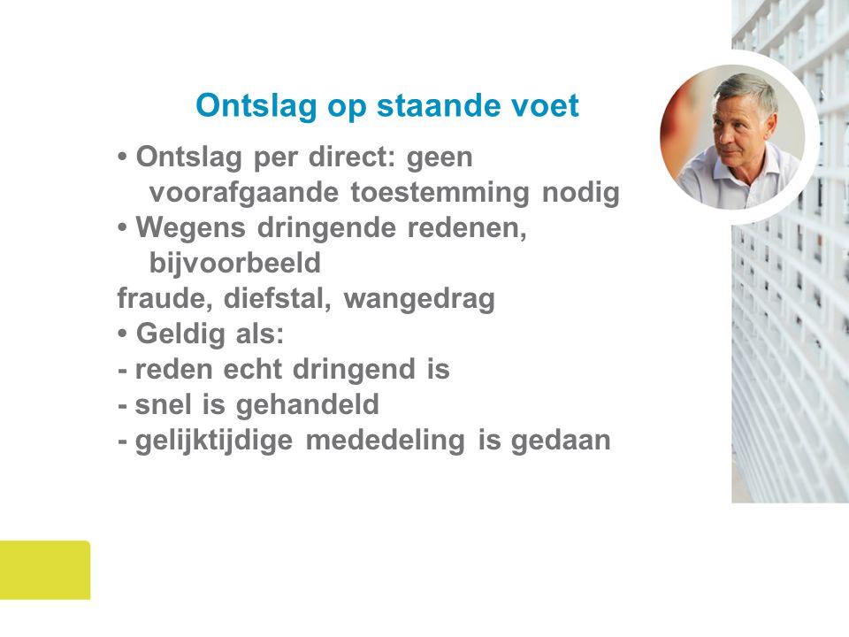 Ontslag op staande voet Ontslag per direct: geen voorafgaande toestemming nodig Wegens dringende redenen, bijvoorbeeld fraude, diefstal, wangedrag Gel