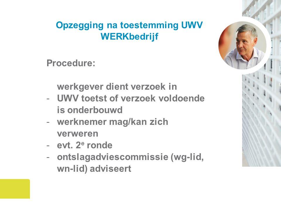 Opzegging na toestemming UWV WERKbedrijf Procedure: werkgever dient verzoek in -UWV toetst of verzoek voldoende is onderbouwd -werknemer mag/kan zich