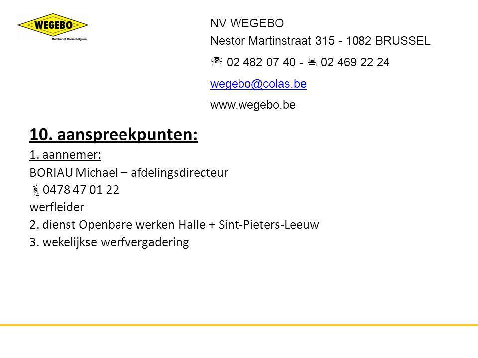 10. aanspreekpunten: 1. aannemer: BORIAU Michael – afdelingsdirecteur  0478 47 01 22 werfleider 2. dienst Openbare werken Halle + Sint-Pieters-Leeuw