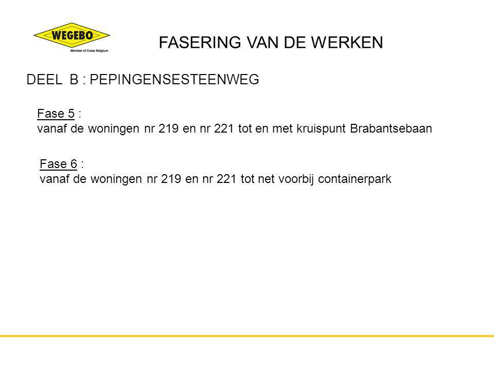 FASERING VAN DE WERKEN DEEL B : PEPINGENSESTEENWEG Fase 5 : vanaf de woningen nr 219 en nr 221 tot en met kruispunt Brabantsebaan Fase 6 : vanaf de wo