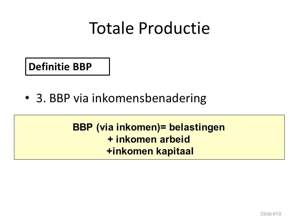 Totale Productie 3. BBP via inkomensbenadering Slide #19 Definitie BBP BBP (via inkomen)= belastingen + inkomen arbeid +inkomen kapitaal