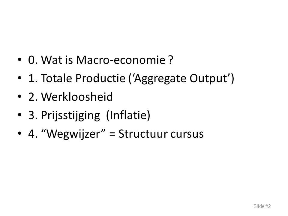"""0. Wat is Macro-economie ? 1. Totale Productie ('Aggregate Output') 2. Werkloosheid 3. Prijsstijging (Inflatie) 4. """"Wegwijzer"""" = Structuur cursus Slid"""
