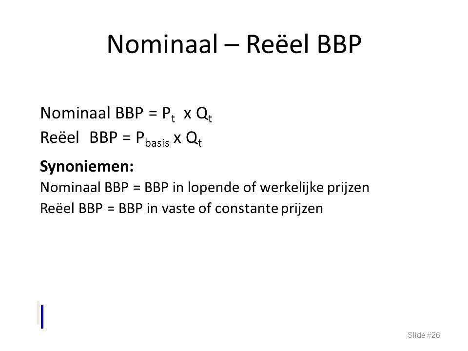 Nominaal – Reëel BBP Nominaal BBP = P t x Q t Reëel BBP = P basis x Q t Synoniemen: Nominaal BBP = BBP in lopende of werkelijke prijzen Reëel BBP = BB