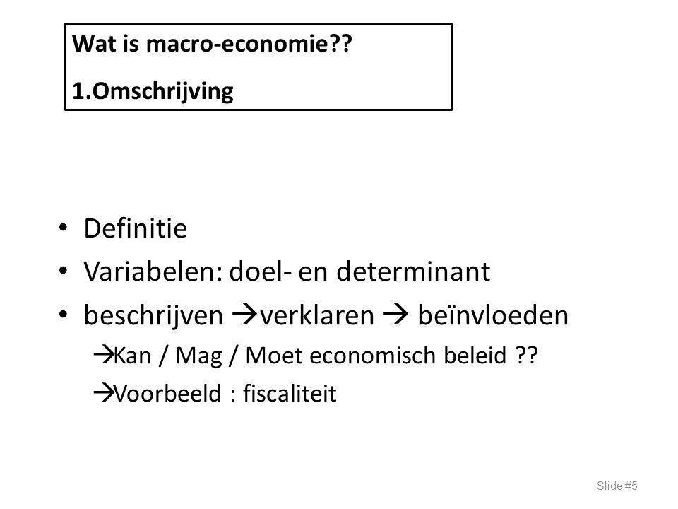 Definitie Variabelen: doel- en determinant beschrijven  verklaren  beïnvloeden  Kan / Mag / Moet economisch beleid ??  Voorbeeld : fiscaliteit Sli