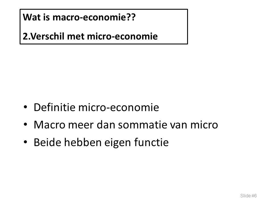 Definitie micro-economie Macro meer dan sommatie van micro Beide hebben eigen functie Slide #6 Wat is macro-economie?? 2.Verschil met micro-economie