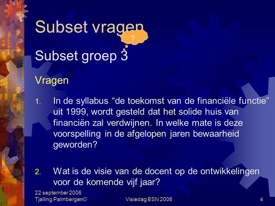 22 september 2006 Tjalling Palmbergen©Visiedag BSN 20063 Subset vragen Subset groep 2 Vragen 1.