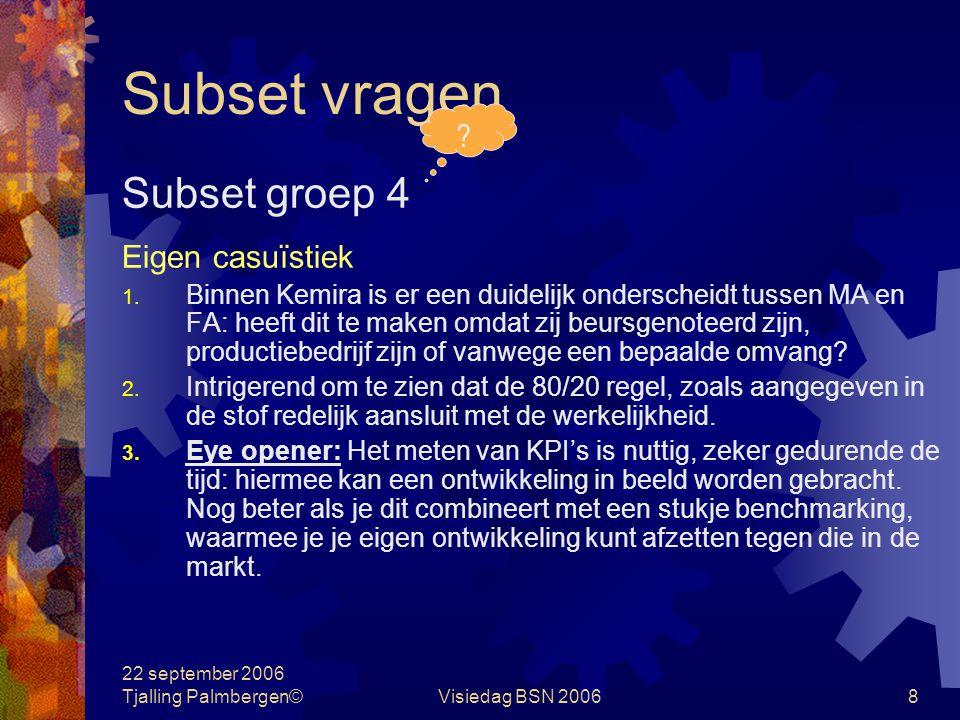22 september 2006 Tjalling Palmbergen©Visiedag BSN 20067 Subset vragen Subset groep 4 Stelling Een boekhouder registreert (hoofdzakelijk 1 steakholder), een controller regisseert (ten behoeve van meerdere steakholders) ?