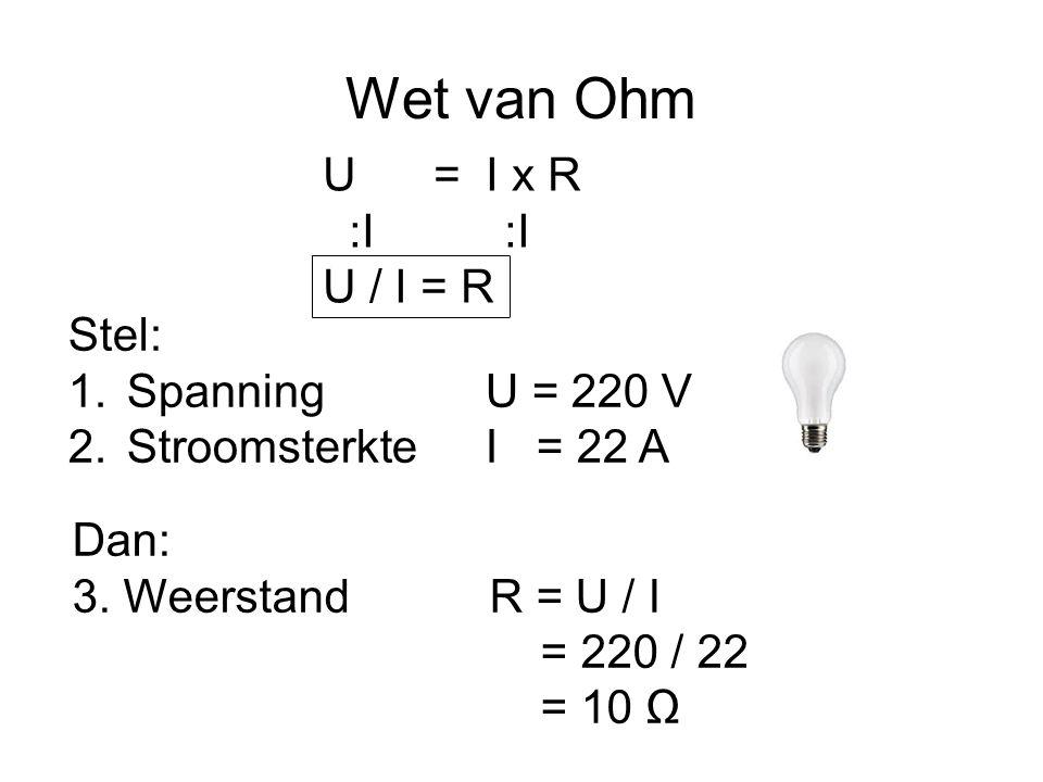 Wet van Ohm U = I x R :R :R U / R = I Stel: 1.Spanning U = 220 V 2.Weerstand R = 10 Ω Dan: 3.